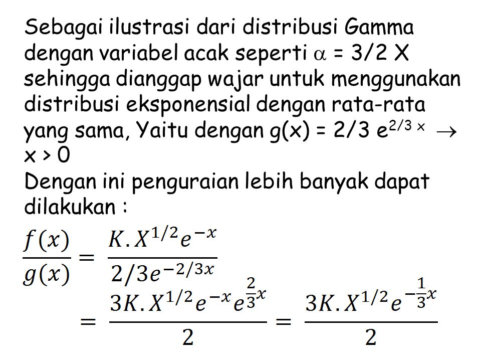 Sebagai ilustrasi dari distribusi Gamma dengan variabel acak seperti  = 3/2 X sehingga dianggap wajar untuk menggunakan distribusi eksponensial dengan rata-rata yang sama, Yaitu dengan g(x) = 2/3 e2/3 x  x > 0