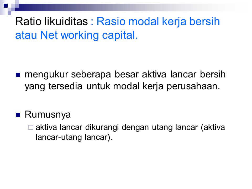 Ratio likuiditas : Rasio modal kerja bersih atau Net working capital.