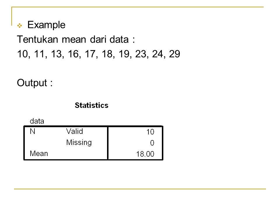 Example Tentukan mean dari data : 10, 11, 13, 16, 17, 18, 19, 23, 24, 29 Output :