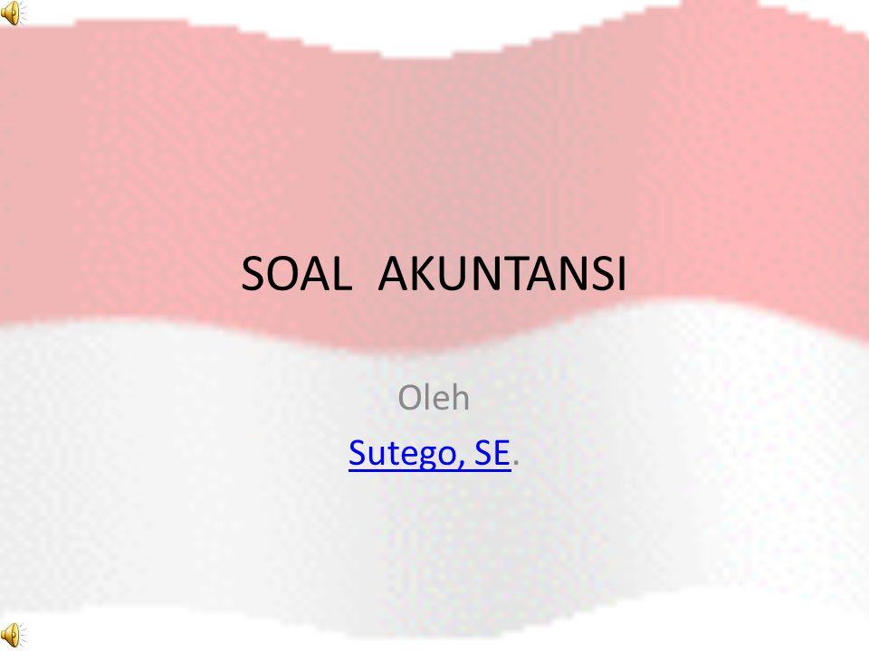 SOAL AKUNTANSI Oleh Sutego, SE.