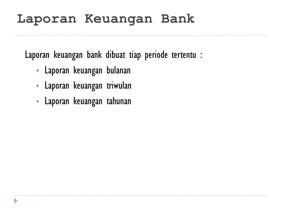 Laporan Keuangan Bank Laporan keuangan bank dibuat tiap periode tertentu : Laporan keuangan bulanan.