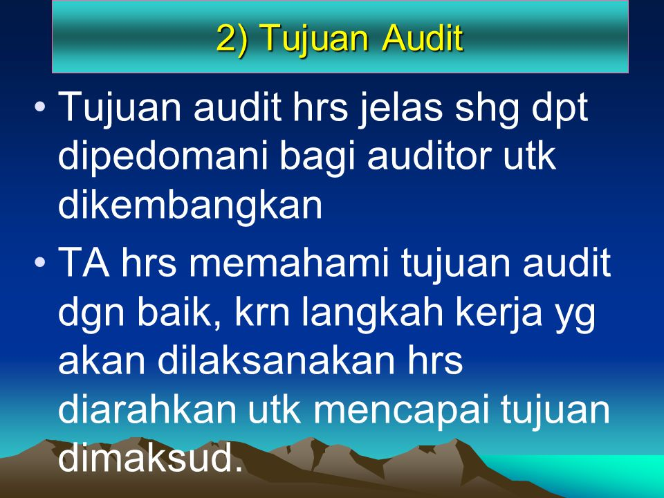 2) Tujuan Audit Tujuan audit hrs jelas shg dpt dipedomani bagi auditor utk dikembangkan.