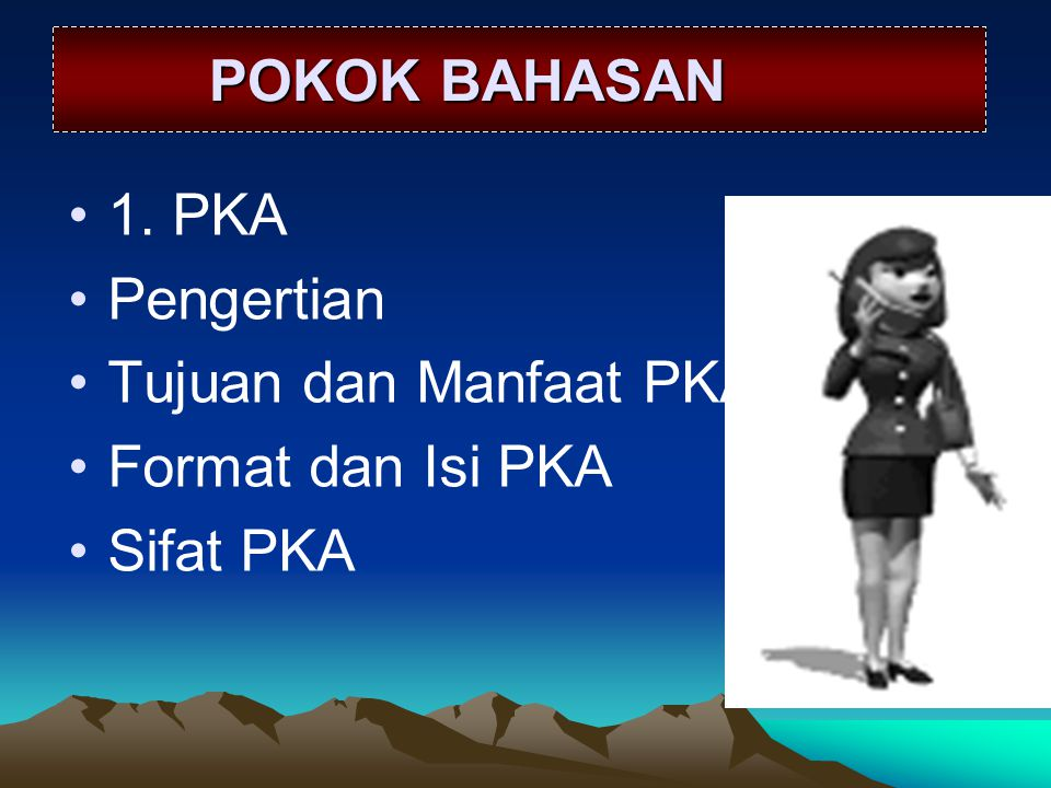 POKOK BAHASAN 1. PKA Pengertian Tujuan dan Manfaat PKA Format dan Isi PKA Sifat PKA