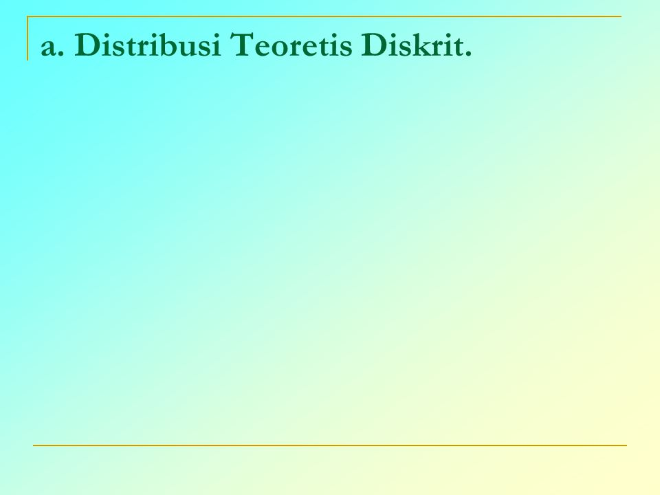 a. Distribusi Teoretis Diskrit.