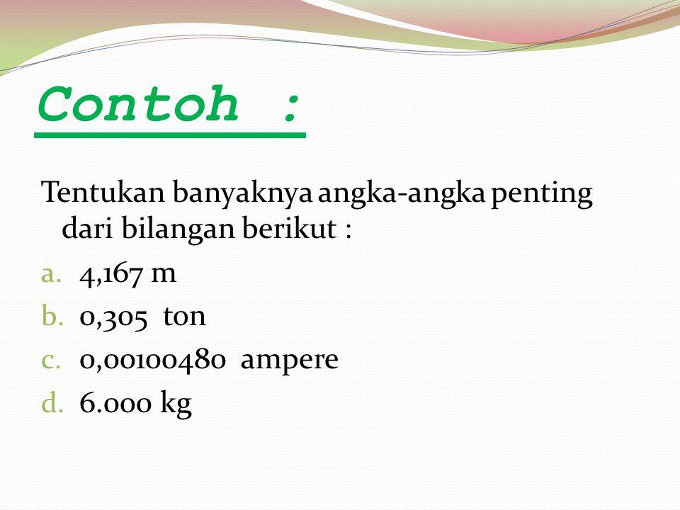 Contoh : Tentukan banyaknya angka-angka penting dari bilangan berikut : 4,167 m. 0,305 ton. 0,00100480 ampere.