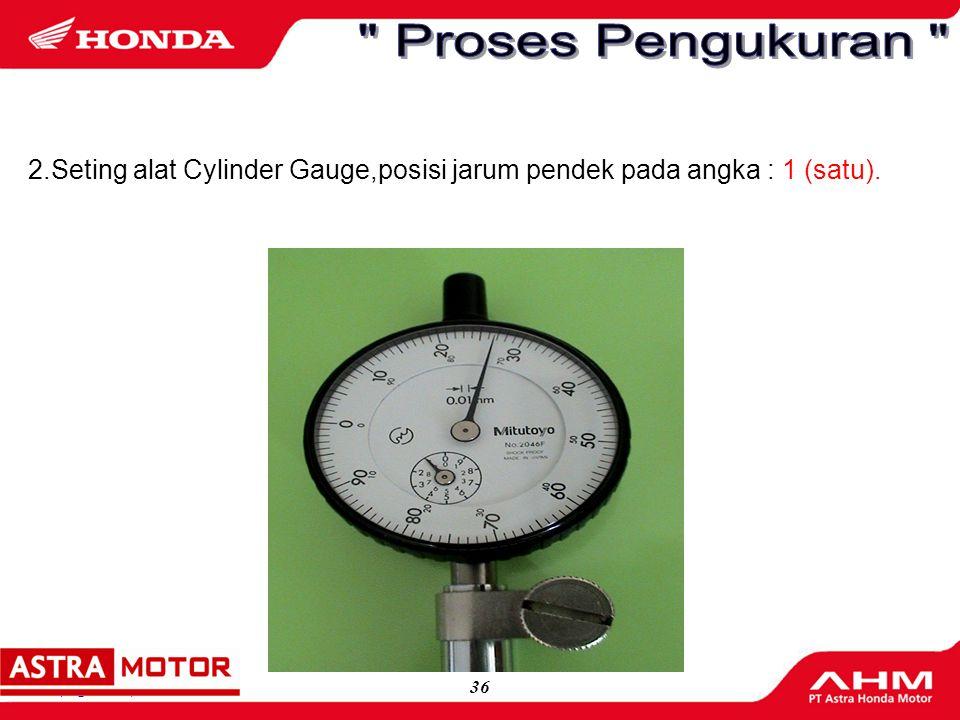 Proses Pengukuran 2.Seting alat Cylinder Gauge,posisi jarum pendek pada angka : 1 (satu).
