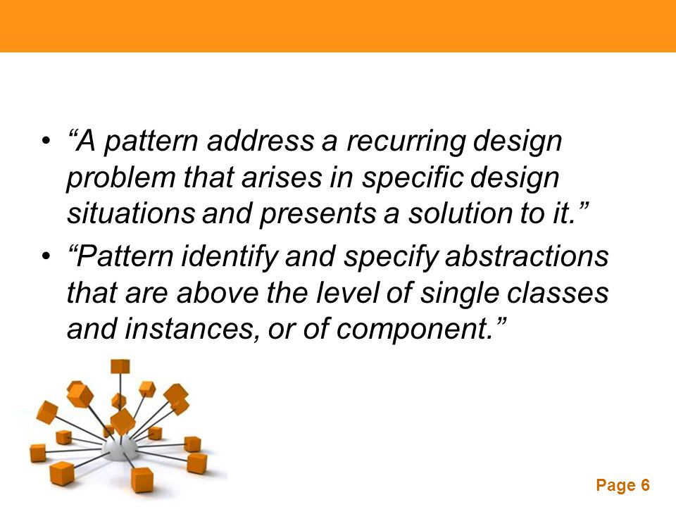 A pattern address a recurring design problem that arises in specific design situations and presents a solution to it.