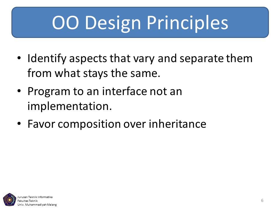 OO Design Principles Identify aspects that vary and separate them from what stays the same. Program to an interface not an implementation.