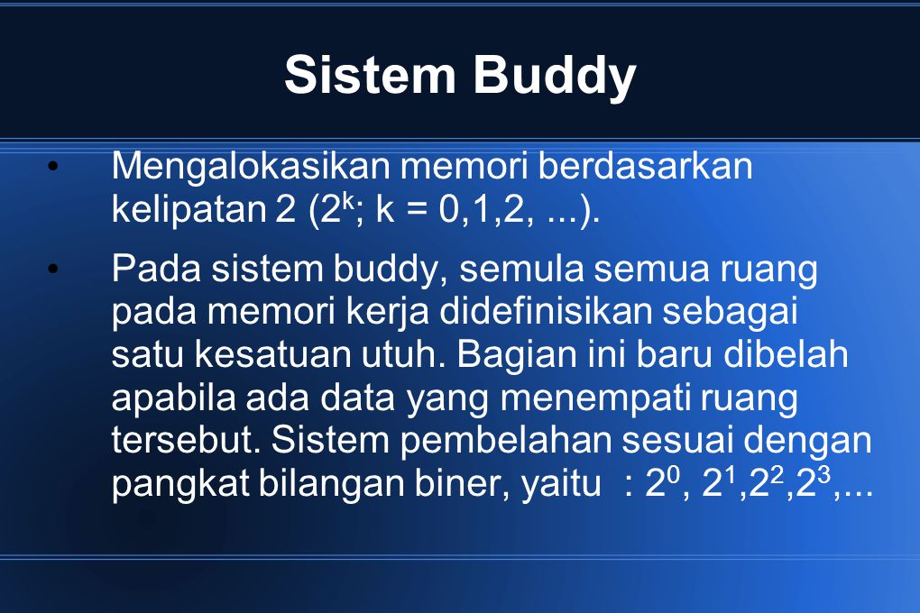 Sistem Buddy Mengalokasikan memori berdasarkan kelipatan 2 (2k; k = 0,1,2, ...).