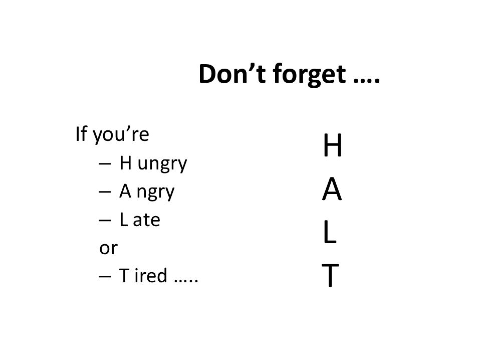 Don't forget …. If you're H ungry A ngry L ate or T ired ….. H A L T