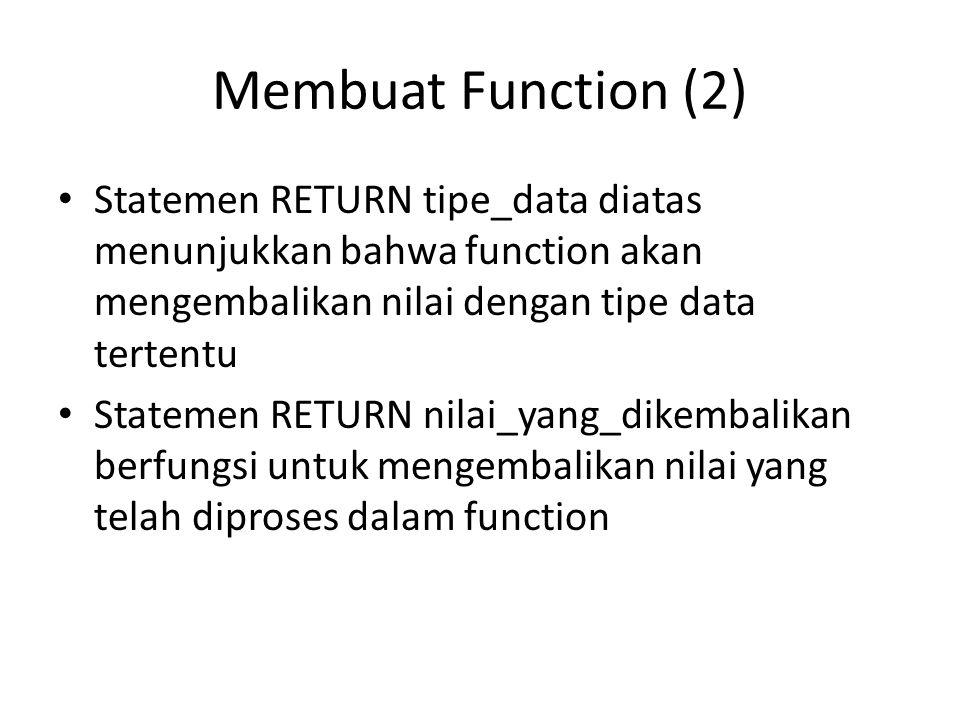 Membuat Function (2) Statemen RETURN tipe_data diatas menunjukkan bahwa function akan mengembalikan nilai dengan tipe data tertentu.