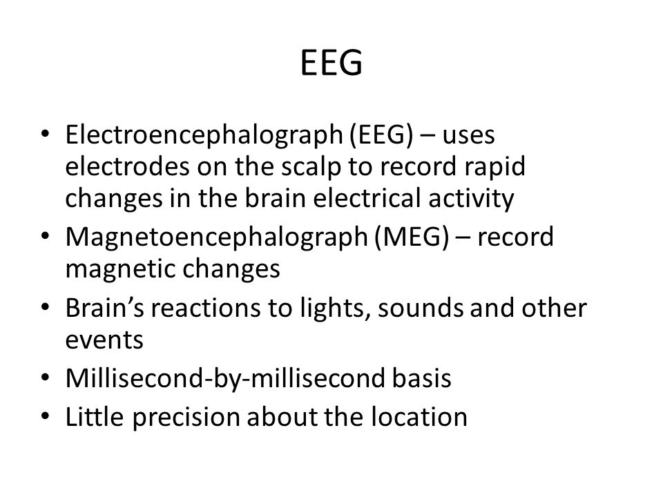 EEG Electroencephalograph (EEG) – uses electrodes on the scalp to record rapid changes in the brain electrical activity.