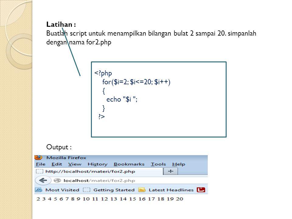 Latihan : Buatlah script untuk menampilkan bilangan bulat 2 sampai 20. simpanlah dengan nama for2.php.