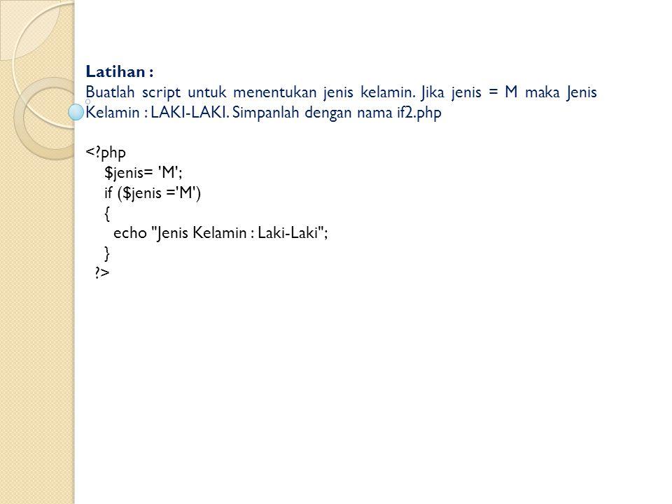 Latihan : Buatlah script untuk menentukan jenis kelamin. Jika jenis = M maka Jenis Kelamin : LAKI-LAKI. Simpanlah dengan nama if2.php.