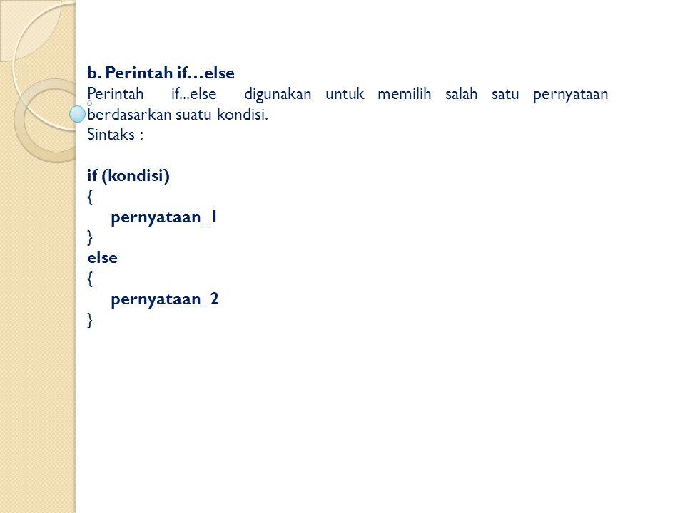 b. Perintah if…else Perintah if...else digunakan untuk memilih salah satu pernyataan berdasarkan suatu kondisi.