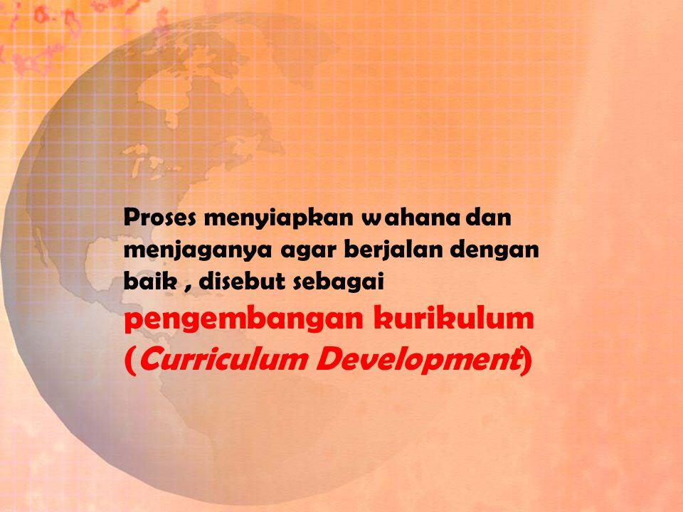 Proses menyiapkan wahana dan menjaganya agar berjalan dengan baik , disebut sebagai pengembangan kurikulum (Curriculum Development)