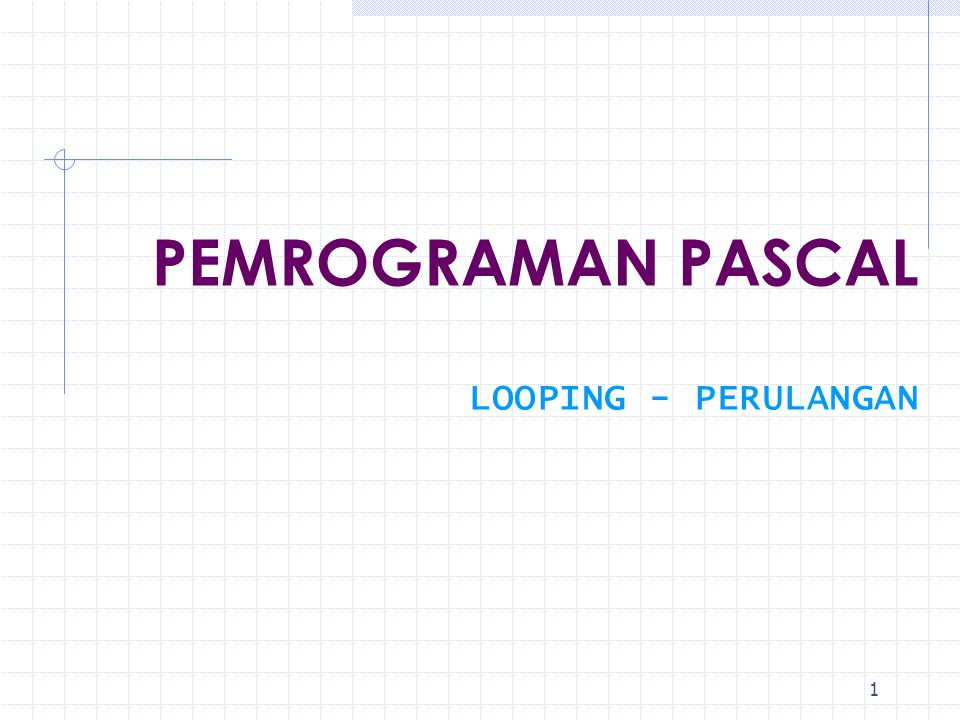 PEMROGRAMAN PASCAL LOOPING - PERULANGAN
