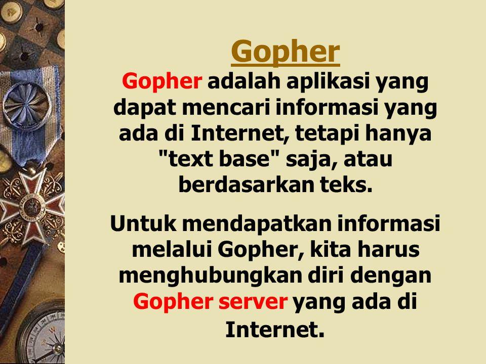 Gopher Gopher adalah aplikasi yang dapat mencari informasi yang ada di Internet, tetapi hanya text base saja, atau berdasarkan teks.
