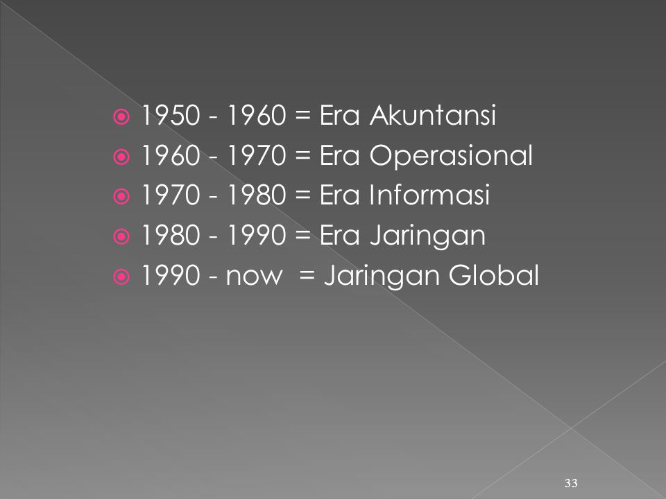 1950 - 1960 = Era Akuntansi 1960 - 1970 = Era Operasional. 1970 - 1980 = Era Informasi. 1980 - 1990 = Era Jaringan.