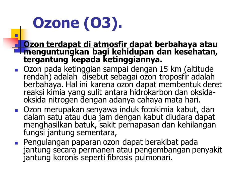 Ozone (O3). Ozon terdapat di atmosfir dapat berbahaya atau menguntungkan bagi kehidupan dan kesehatan, tergantung kepada ketinggiannya.