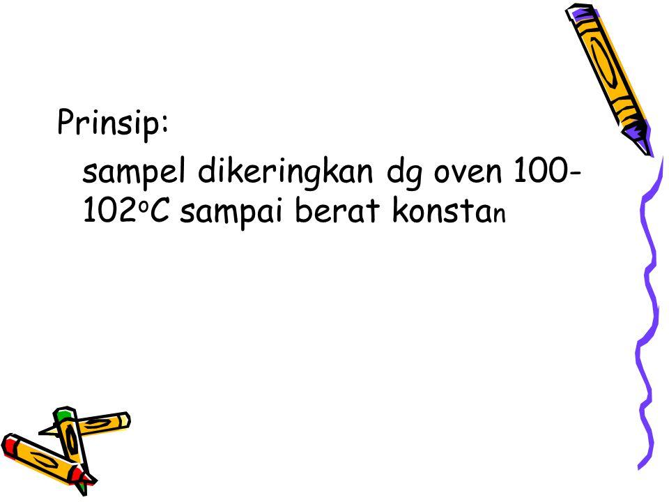 Prinsip: sampel dikeringkan dg oven 100-102oC sampai berat konstan