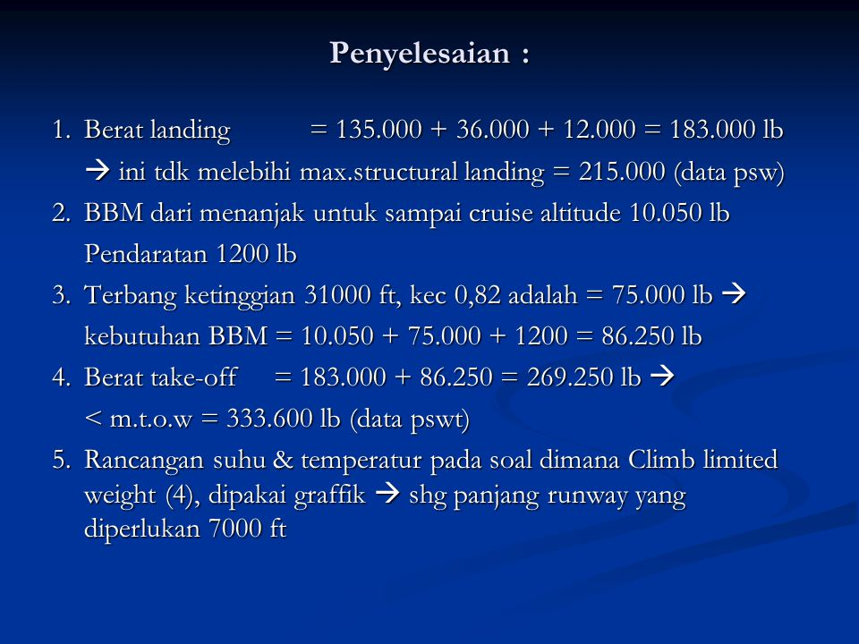 Penyelesaian : 1. Berat landing = 135.000 + 36.000 + 12.000 = 183.000 lb.  ini tdk melebihi max.structural landing = 215.000 (data psw)