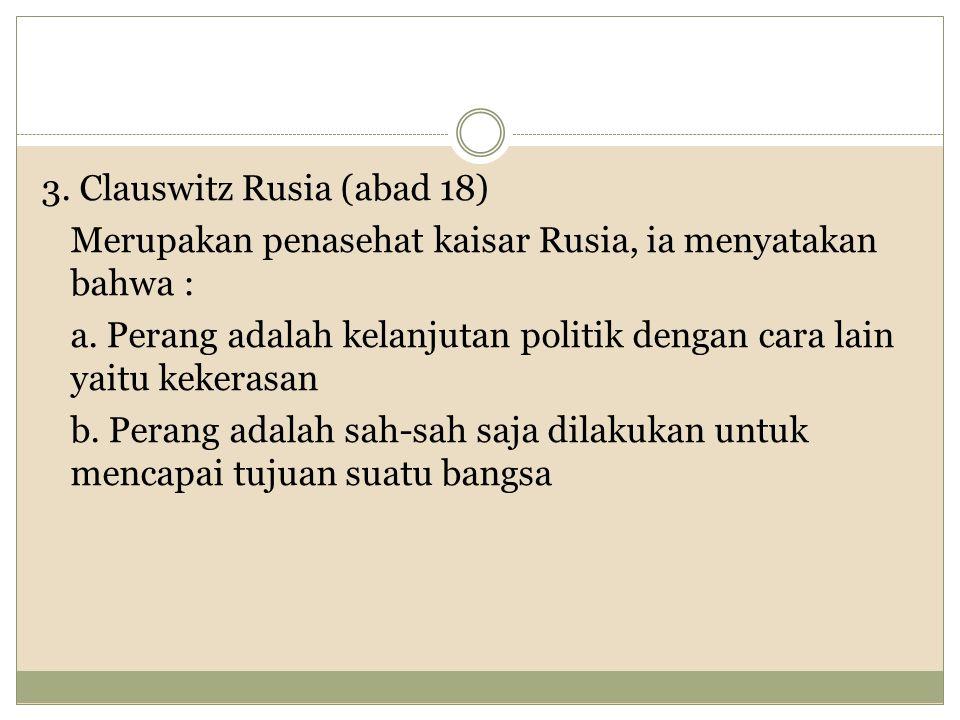 3. Clauswitz Rusia (abad 18) Merupakan penasehat kaisar Rusia, ia menyatakan bahwa : a.