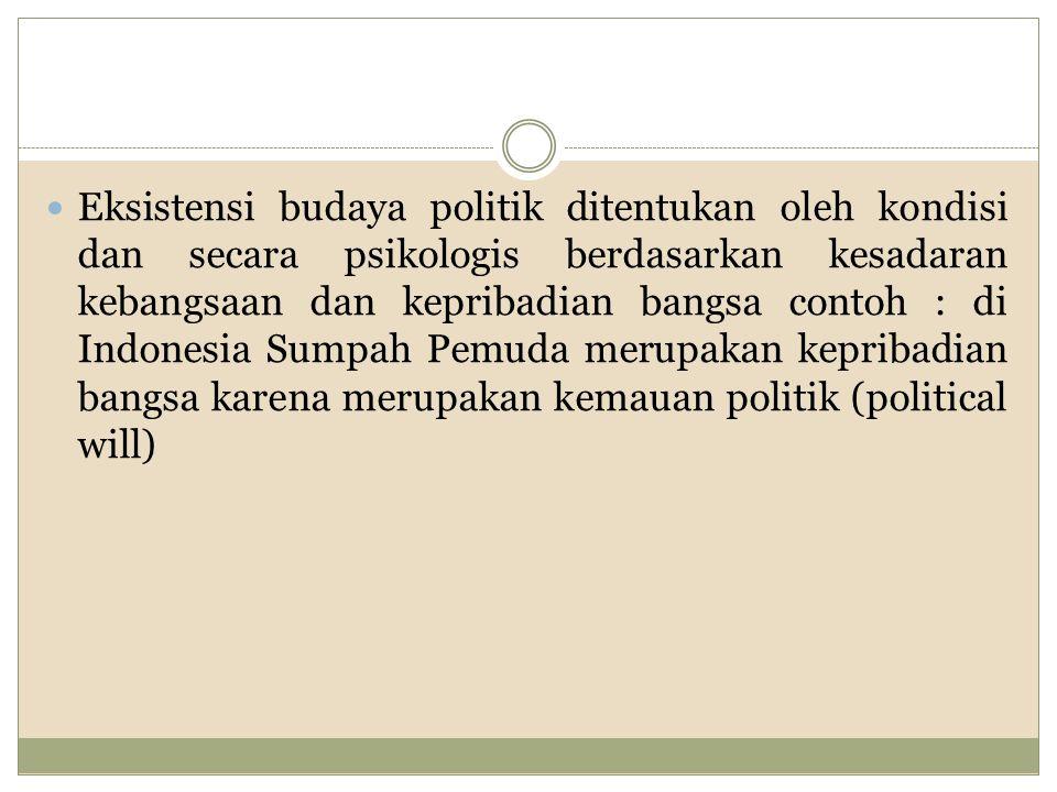 Eksistensi budaya politik ditentukan oleh kondisi dan secara psikologis berdasarkan kesadaran kebangsaan dan kepribadian bangsa contoh : di Indonesia Sumpah Pemuda merupakan kepribadian bangsa karena merupakan kemauan politik (political will)