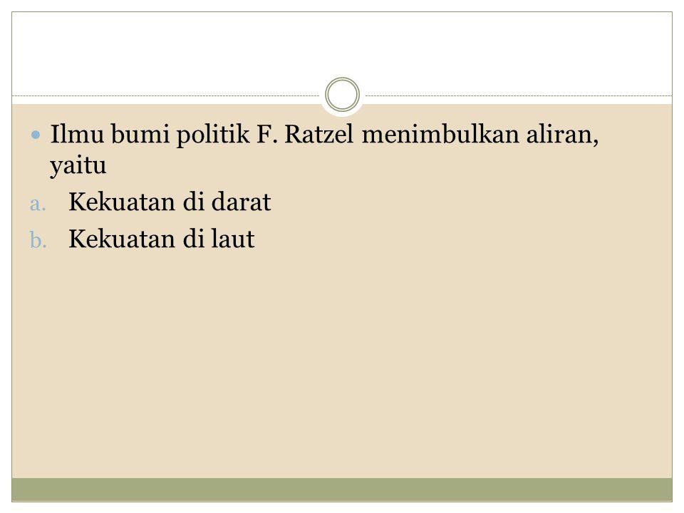 Ilmu bumi politik F. Ratzel menimbulkan aliran, yaitu
