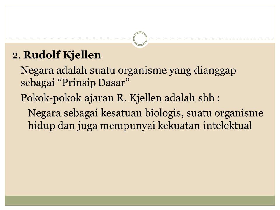 2. Rudolf Kjellen Negara adalah suatu organisme yang dianggap sebagai Prinsip Dasar Pokok-pokok ajaran R. Kjellen adalah sbb :