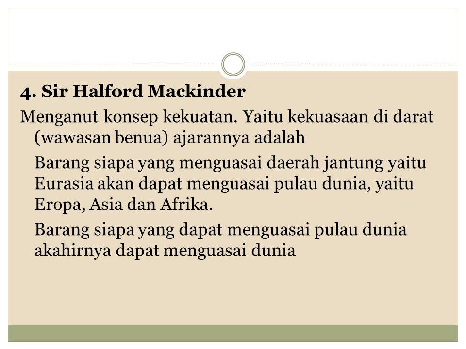 4. Sir Halford Mackinder Menganut konsep kekuatan
