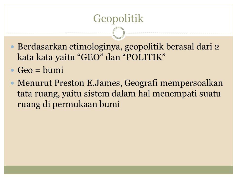 Geopolitik Berdasarkan etimologinya, geopolitik berasal dari 2 kata kata yaitu GEO dan POLITIK Geo = bumi.