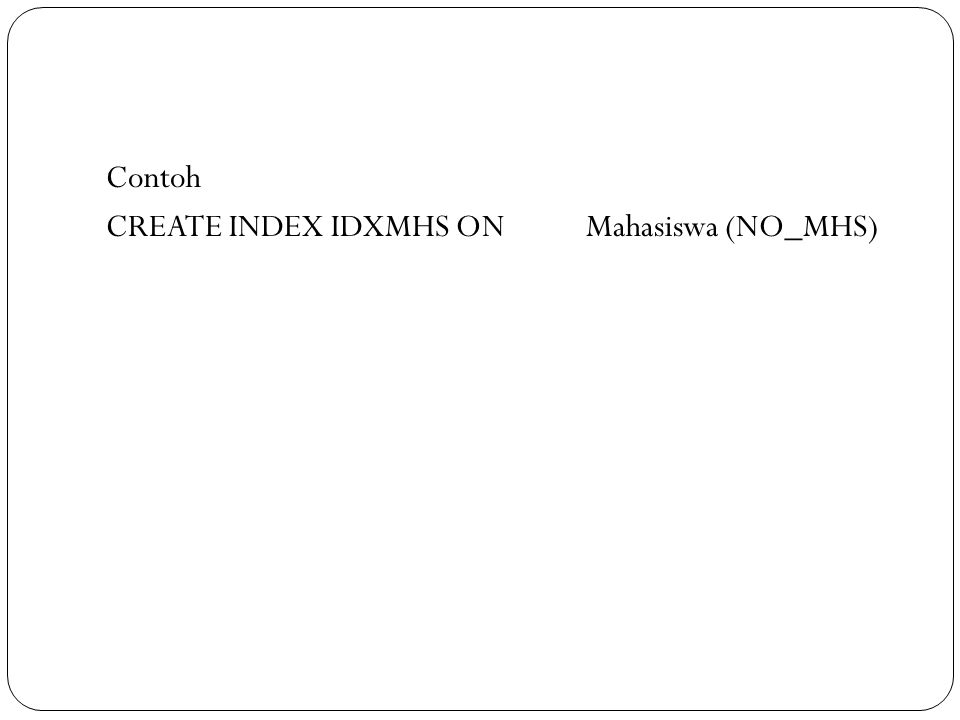Contoh CREATE INDEX IDXMHS ON Mahasiswa (NO_MHS)