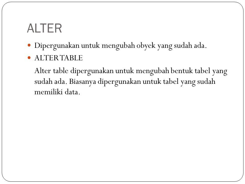 ALTER Dipergunakan untuk mengubah obyek yang sudah ada. ALTER TABLE