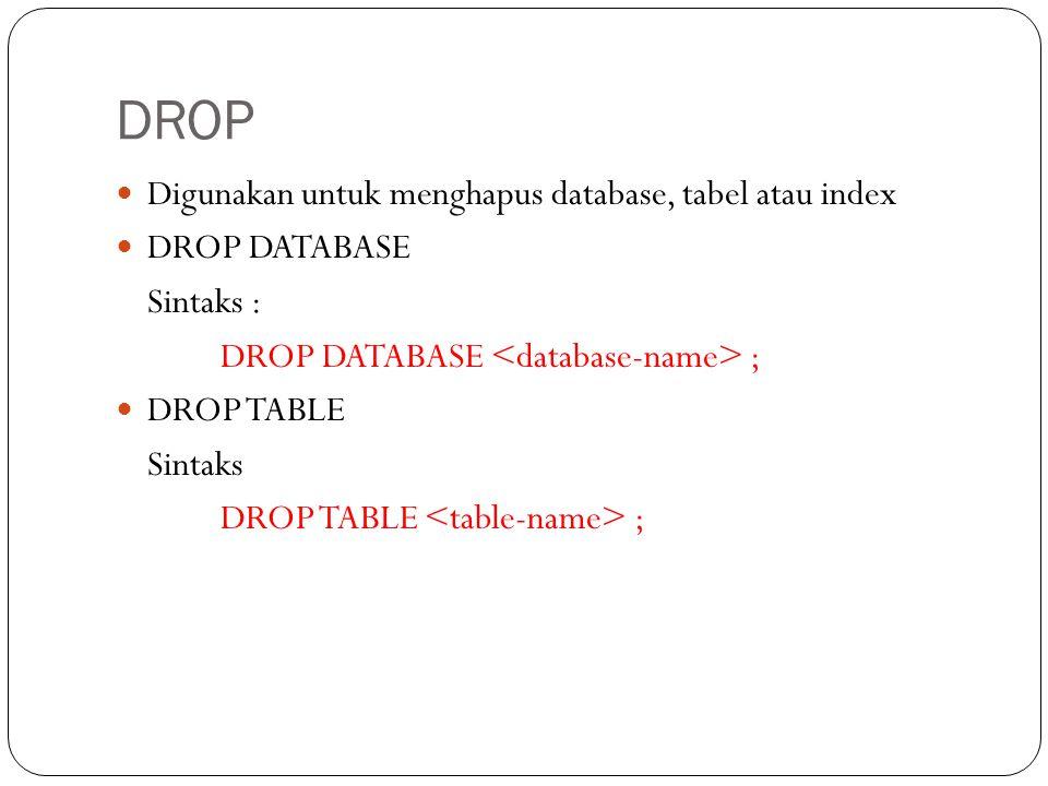 DROP Digunakan untuk menghapus database, tabel atau index