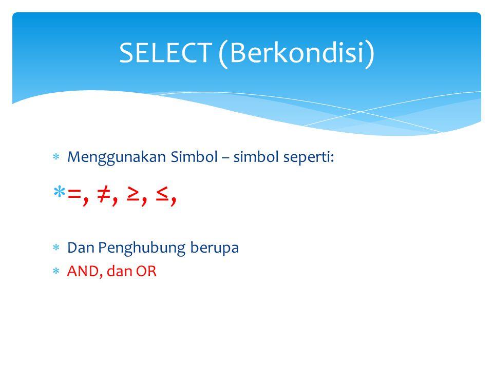 SELECT (Berkondisi) =, ≠, ≥, ≤, Menggunakan Simbol – simbol seperti: