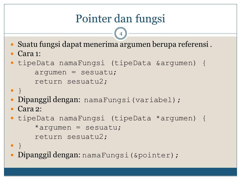 Pointer dan fungsi Suatu fungsi dapat menerima argumen berupa referensi . Cara 1: tipeData namaFungsi (tipeData &argumen) {