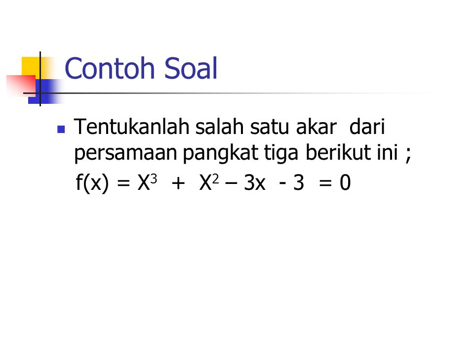 Contoh Soal Tentukanlah salah satu akar dari persamaan pangkat tiga berikut ini ; f(x) = X3 + X2 – 3x - 3 = 0.