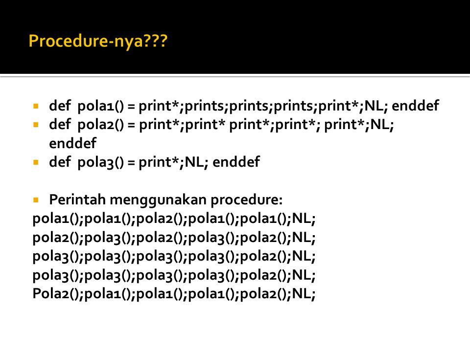 Procedure-nya def pola1() = print*;prints;prints;prints;print*;NL; enddef. def pola2() = print*;print* print*;print*; print*;NL; enddef.