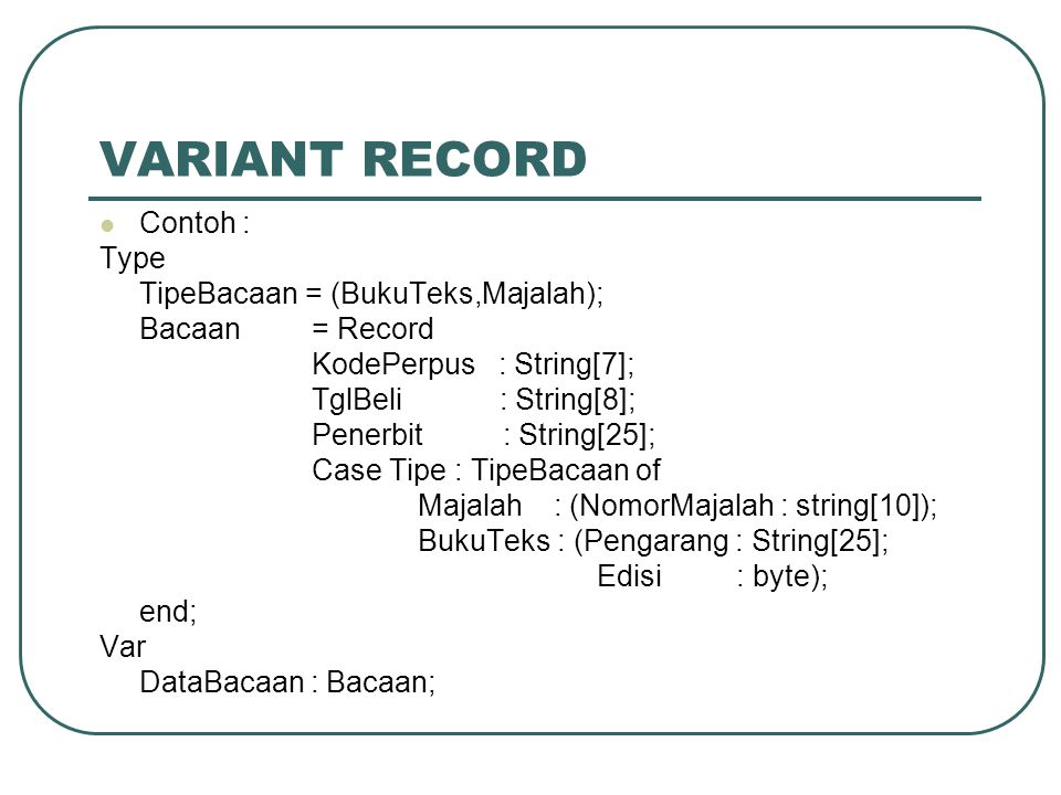 VARIANT RECORD Contoh : Type TipeBacaan = (BukuTeks,Majalah);