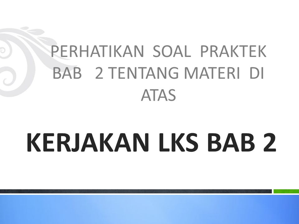PERHATIKAN SOAL PRAKTEK BAB 2 TENTANG MATERI DI ATAS