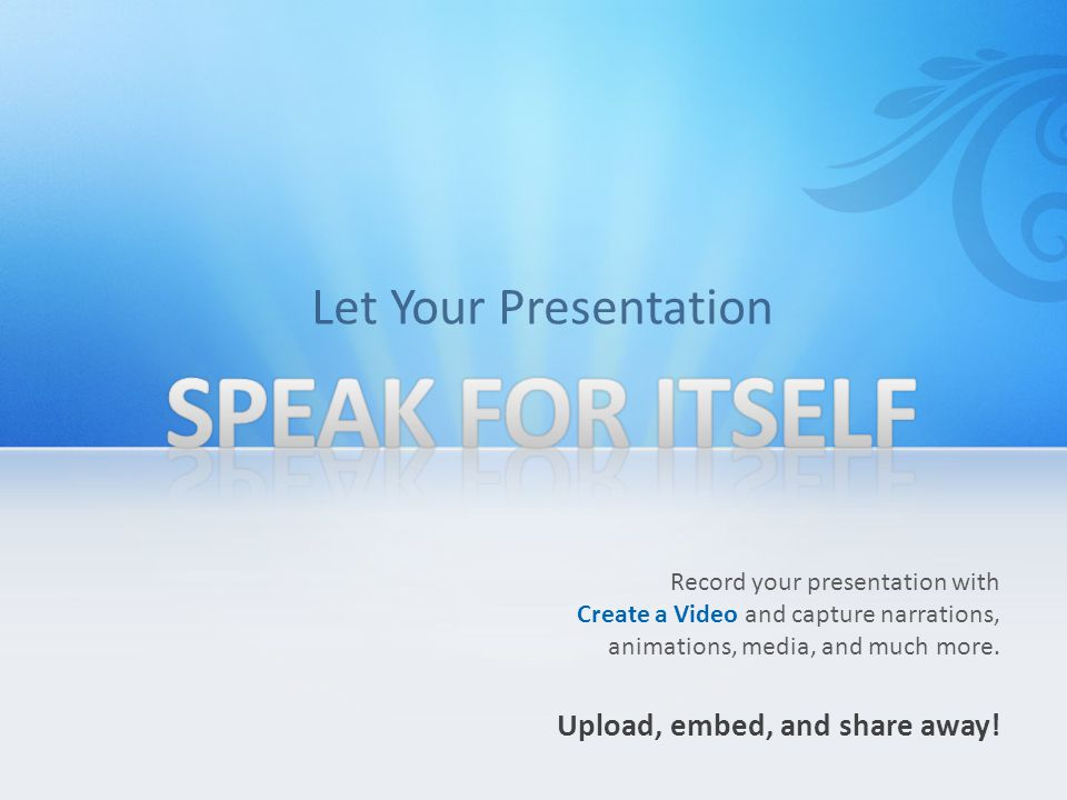 SPEAK FOR ITSELF Let Your Presentation Upload, embed, and share away!