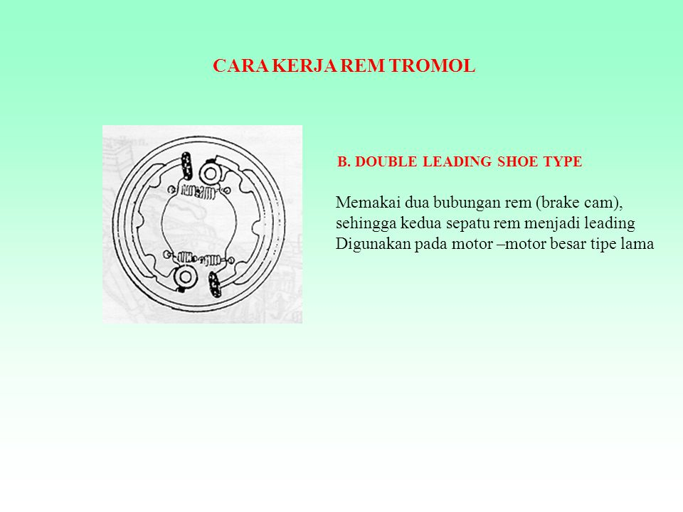 CARA KERJA REM TROMOL B. DOUBLE LEADING SHOE TYPE. Memakai dua bubungan rem (brake cam), sehingga kedua sepatu rem menjadi leading.