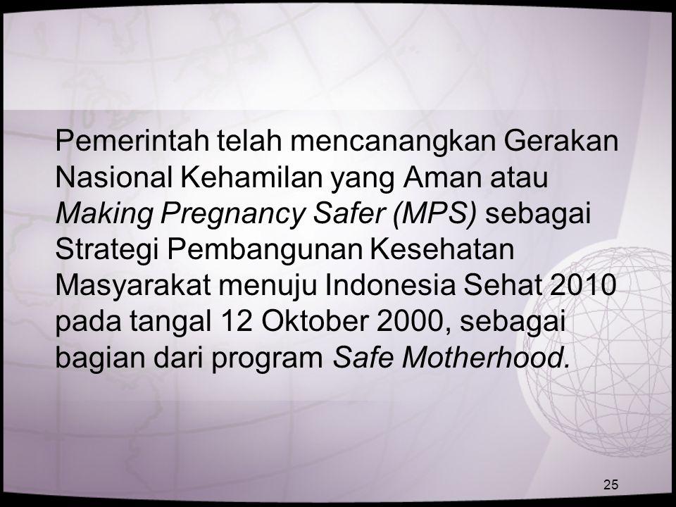 Pemerintah telah mencanangkan Gerakan Nasional Kehamilan yang Aman atau Making Pregnancy Safer (MPS) sebagai Strategi Pembangunan Kesehatan Masyarakat menuju Indonesia Sehat 2010 pada tangal 12 Oktober 2000, sebagai bagian dari program Safe Motherhood.