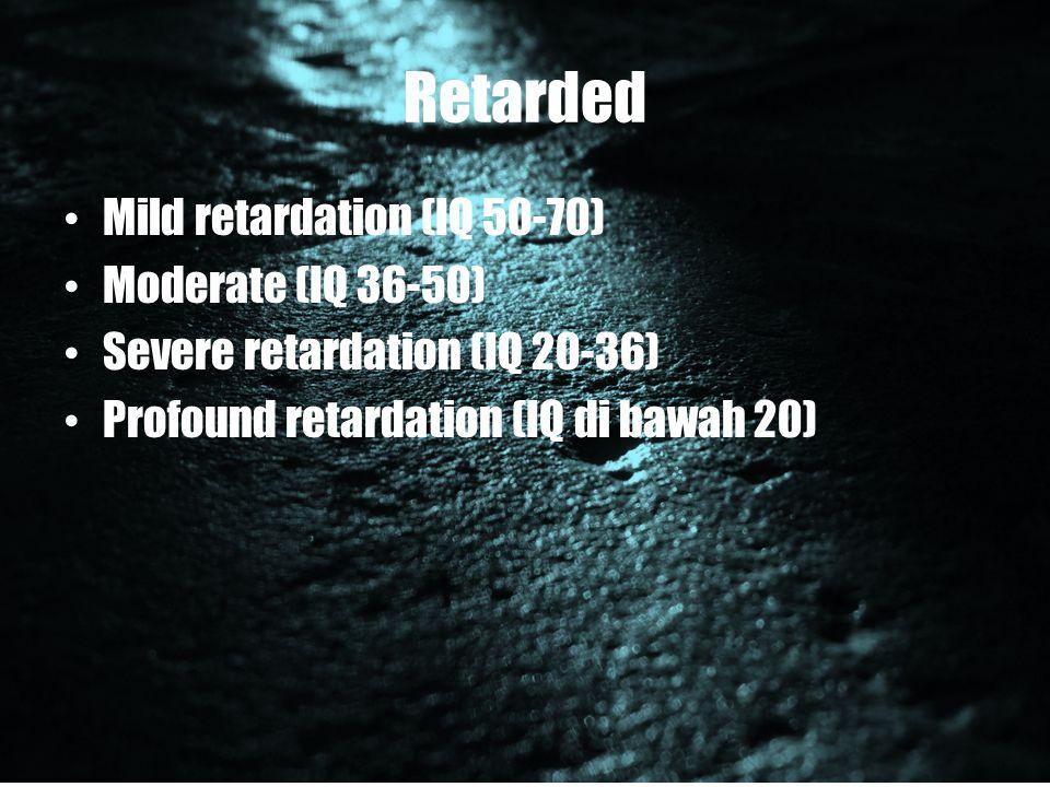 Retarded Mild retardation (IQ 50-70) Moderate (IQ 36-50)
