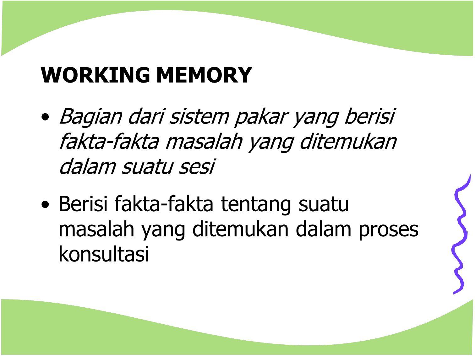 WORKING MEMORY Bagian dari sistem pakar yang berisi fakta-fakta masalah yang ditemukan dalam suatu sesi.