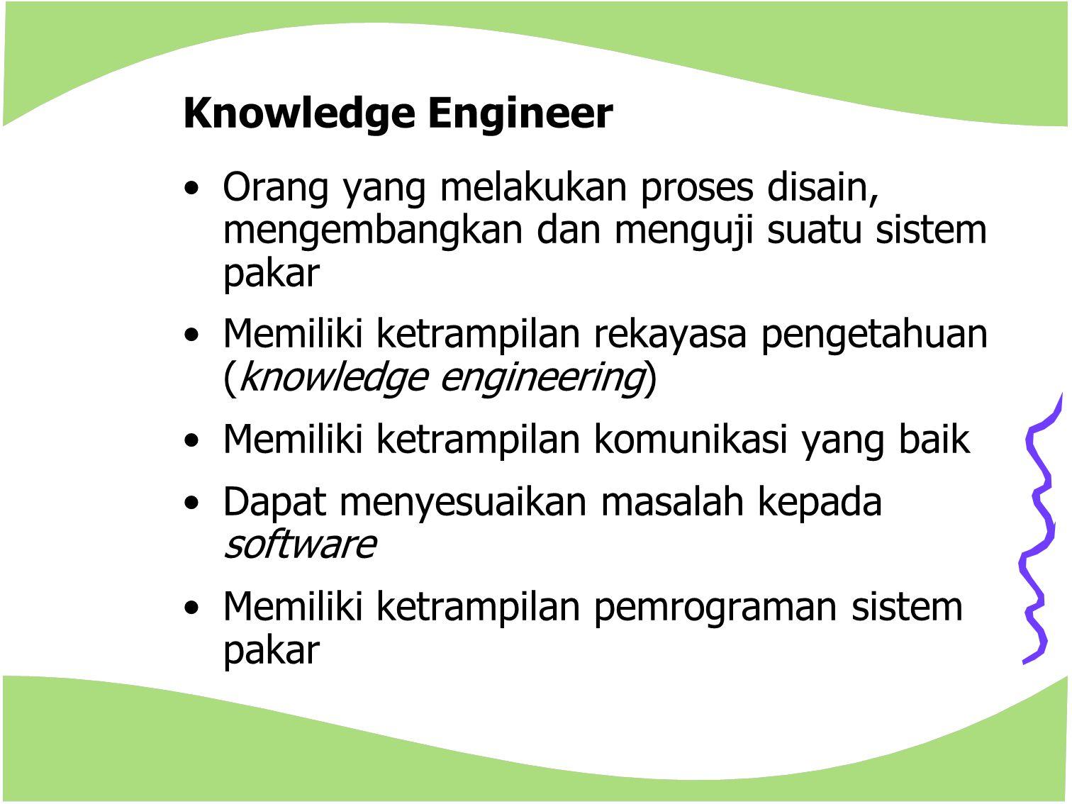 Knowledge Engineer Orang yang melakukan proses disain, mengembangkan dan menguji suatu sistem pakar.