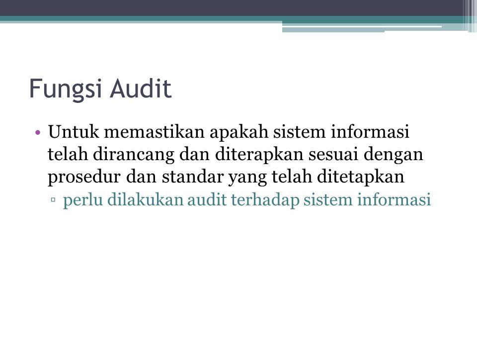 Fungsi Audit Untuk memastikan apakah sistem informasi telah dirancang dan diterapkan sesuai dengan prosedur dan standar yang telah ditetapkan.