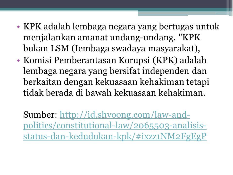 KPK adalah lembaga negara yang bertugas untuk menjalankan amanat undang-undang. KPK bukan LSM (Iembaga swadaya masyarakat),
