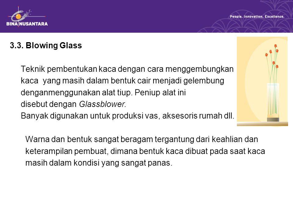 3.3. Blowing Glass Teknik pembentukan kaca dengan cara menggembungkan. kaca yang masih dalam bentuk cair menjadi gelembung.